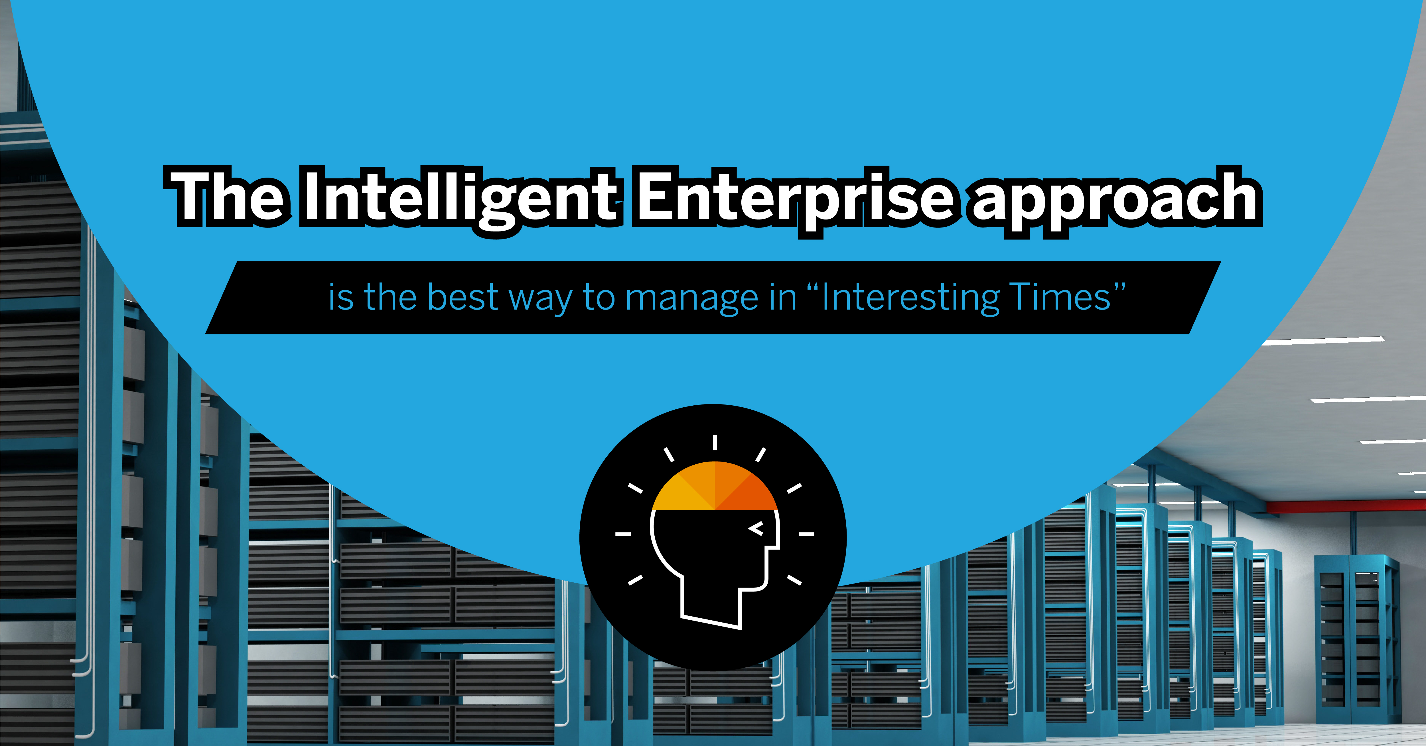 "The Intelligent Enterprise Approach Is The Best Way To Manage In ""Interesting Times"""